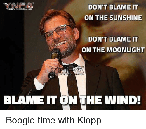 spl: DON'T BLAME IT  THE SPL POOTBALL  ON THE SUNSHINE  DON'T BLAME IT  ON THE MOONLIGHT  BLAME IT ON THE WIND! Boogie time with Klopp