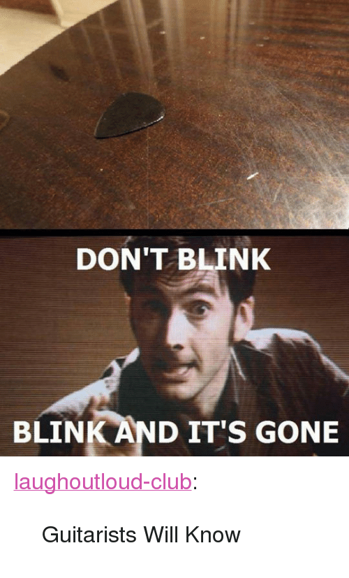 """And Its Gone: DON'T BLINK  BLINK AND IT'S GONE <p><a href=""""http://laughoutloud-club.tumblr.com/post/170009214195/guitarists-will-know"""" class=""""tumblr_blog"""">laughoutloud-club</a>:</p>  <blockquote><p>Guitarists Will Know</p></blockquote>"""