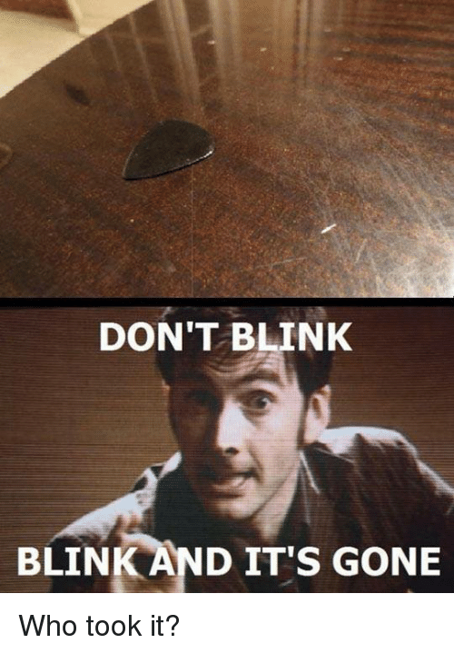 And Its Gone: DON'T BLINK  BLINK AND IT'S GONE Who took it?