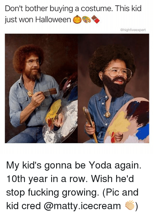 Fucking, Halloween, and Memes: Don't bother buying a costume. This kid  just won Halloween  @highfiveexpert My kid's gonna be Yoda again. 10th year in a row. Wish he'd stop fucking growing. (Pic and kid cred @matty.icecream 👏🏼)
