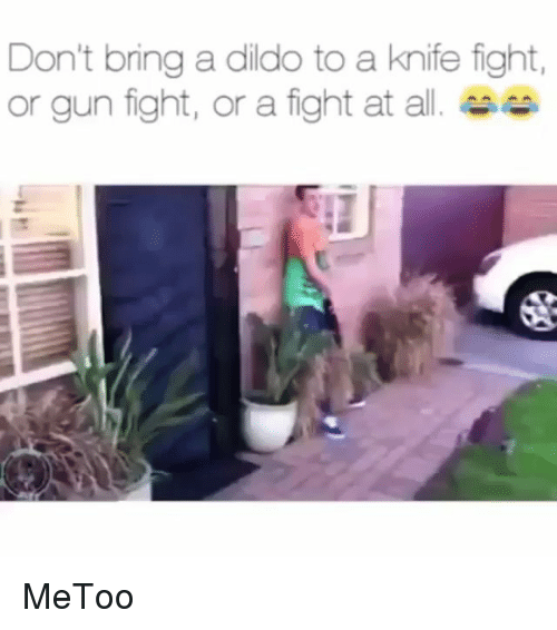 Dildo, Memes, and Fight: Don't bring a dildo to a knife fight,  or gun fight, or a fight at all. MeToo