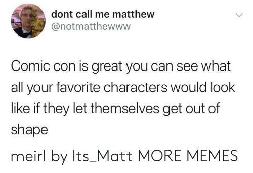 Conned: dont call me matthew  @notmatthewwww  Comic con is great you can see what  all your favorite characters would look  like if they let themselves get out of  shape meirl by Its_Matt MORE MEMES