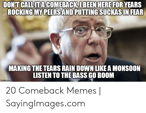 Memes, Rain, and Fear: DON'T CALLITACOMEBACKIBEEN HERE FOR YEARS  ROCKING MY PEERSAND PUTTING SUCKASIN  FEAR  MAKING THE TEARS RAIN DOWN LIKE A MONSOON  LISTEN TO THE BASS GO BOOM  imgflip.com 20 Comeback Memes | SayingImages.com