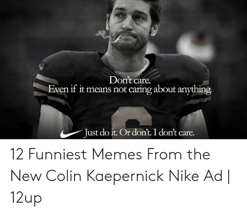 Kaepernick Nike: Don't care.  Even if it means not caring about anything  Just do it. Or don't. I don't 12 Funniest Memes From the New Colin Kaepernick Nike Ad   12up