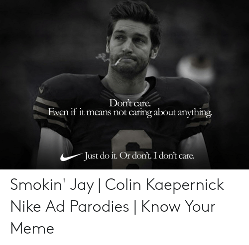 Kaepernick Nike: Don't care.  Even if it means not caring about anything  Just do it. Or dont. I don't care. Smokin' Jay   Colin Kaepernick Nike Ad Parodies   Know Your Meme