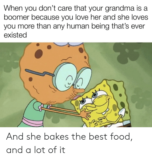 Food, Grandma, and Love: don't care that your grandma is a  When  you  boomer because you love her and she loves  you more than any human being that's ever  existed And she bakes the best food, and a lot of it
