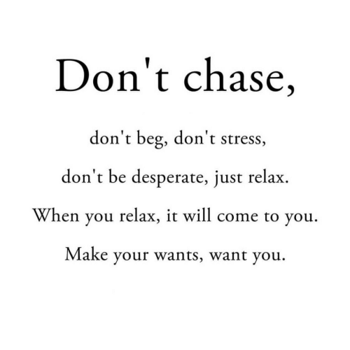 Desperate: Don't chase,  don't beg, don't stress,  don't be desperate, just relax  When you relax, it will come to you  Make your wants, want you