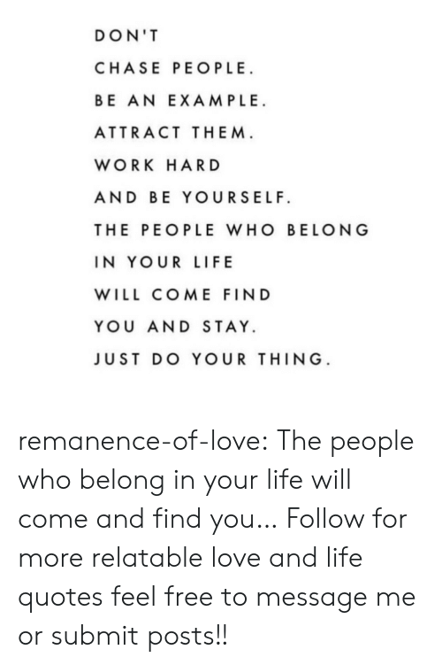 Attractiveness: DON'T  CHASE PEOPLE  BE AN EXAMPLE  ATTRACT THEM  WORK HAR D  AND BE YOURSELF  THE PEOPLE WHO BELONG  IN YOUR LIFE  WILL COME FIND  YOU AND STAY.  JUST DO YOUR THING remanence-of-love:  The people who belong in your life will come and find you…  Follow for more relatable love and life quotes     feel free to message me or submit posts!!