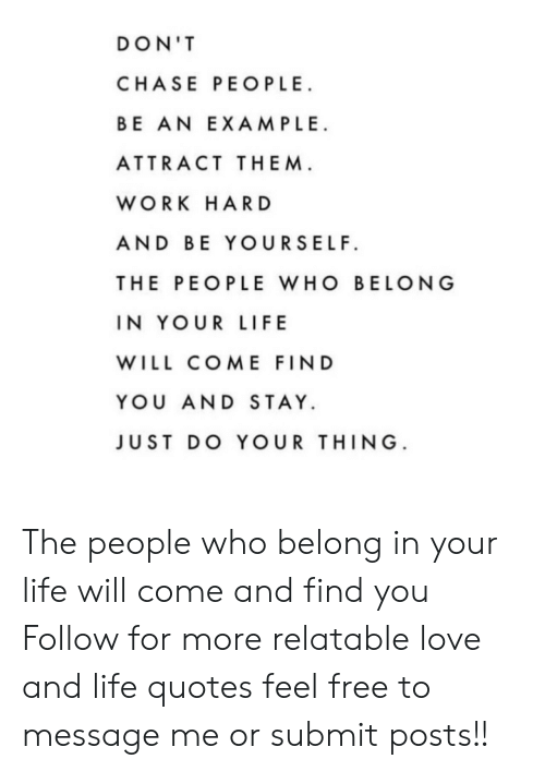 Life, Love, and Work: DON'T  CHASE PEOPLE  BE AN EXAMPLE  ATTRACT THEM  WORK HAR D  AND BE YOURSELF  THE PEOPLE WHO BELONG  IN YOUR LIFE  WILL COME FIND  YOU AND STAY.  JUST DO YOUR THING The people who belong in your life will come and find you  Follow for more relatable love and life quotes     feel free to message me or submit posts!!