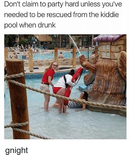 party hard: Don't claim to party hard unless you've  needed to be rescued from the kiddie  pool when drunk gnight