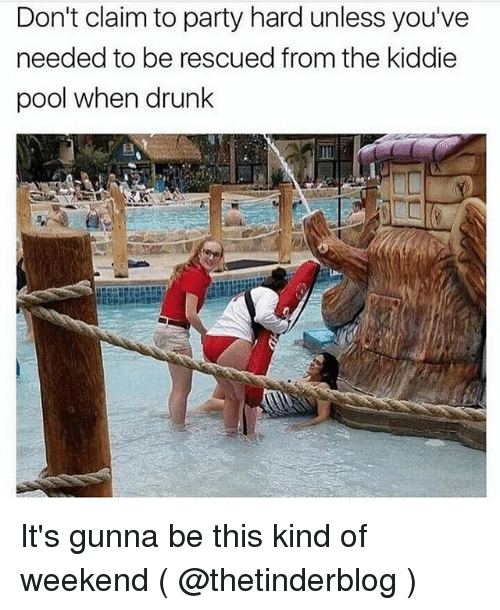 party hard: Don't claim to party hard unless you've  needed to be rescued from the kiddie  pool when drunk It's gunna be this kind of weekend ( @thetinderblog )