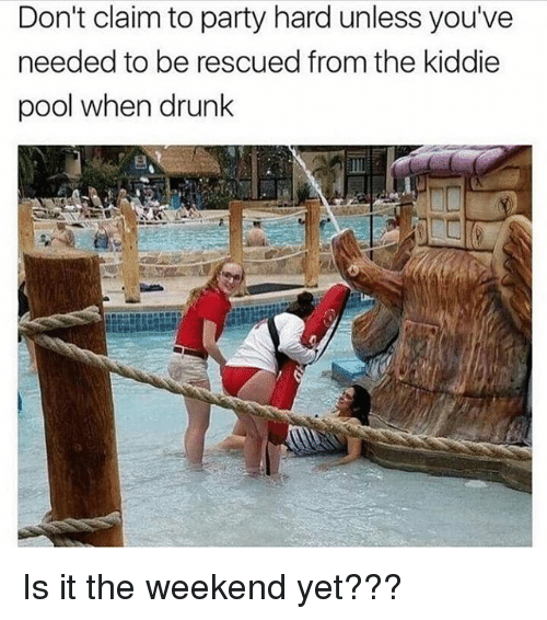 party hard: Don't claim to party hard unless you've  needed to be rescued from the kiddie  pool when drunk Is it the weekend yet???