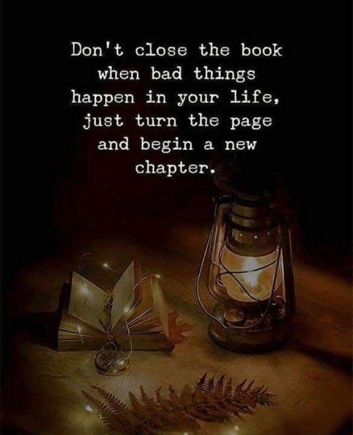 bad things: Don't close the book  when bad things  happen in your life,  just turn the page  and begin a new  chapter.