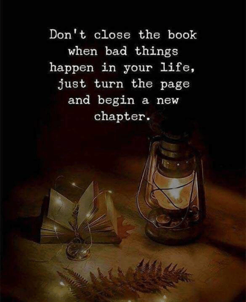 bad things: Don't close the book  when bad things  happen in your life,  just turn the page  and begin  a new  chapter