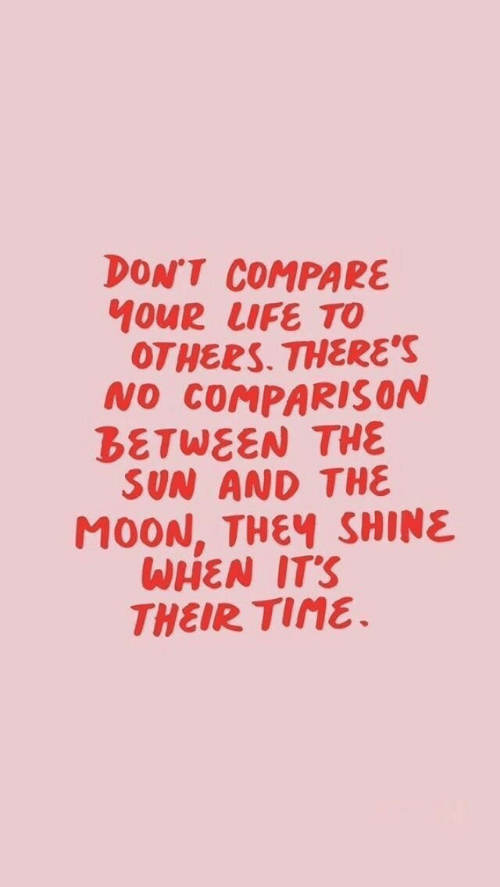 compare: DON'T COMPARE  10UR LIFE TO  OTHERS. THERE'S  NO COMPARIS ON  BETWEEN THE  SUN AND THE  M0ON, THEY SHINE  WHEN IT'S  THEIR TIME.