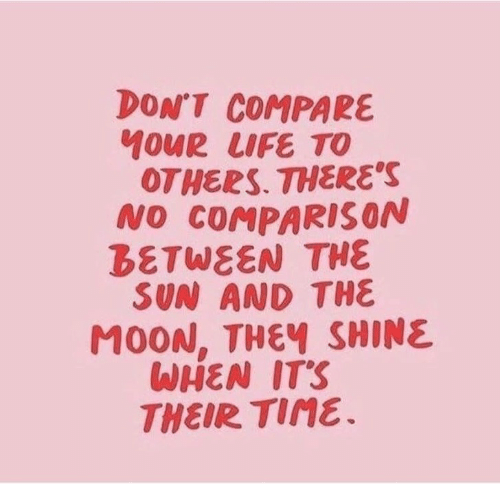 compare: DON'T COMPARE  40UR LIFE TO  OTHERS. THERE'S  NO COMPARIS ON  BETWEEN THE  SUN AND THE  M0ON, THEY SHINE  WHEN IT'S  THEIR TIME