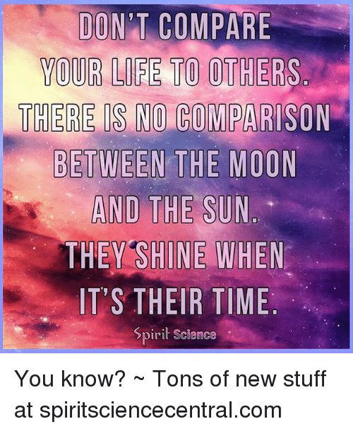 Life, Memes, and Moon: DON'T COMPARE  YOUR LIFE TO OTHERS.  THERE IS NO COMPARISON  BETWEEN THE MOON  THEY SHINE WHEN  IT'S THEIR TIME  Spirit Science You know? ~ Tons of new stuff at spiritsciencecentral.com