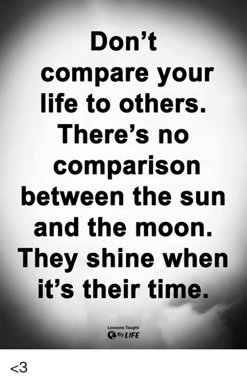 Life, Memes, and Moon: Don't  compare your  life to others.  There's no  comparison  between the sun  and the moon.  They shine when  t's their time.  Lessons Taught  By LIFE <3