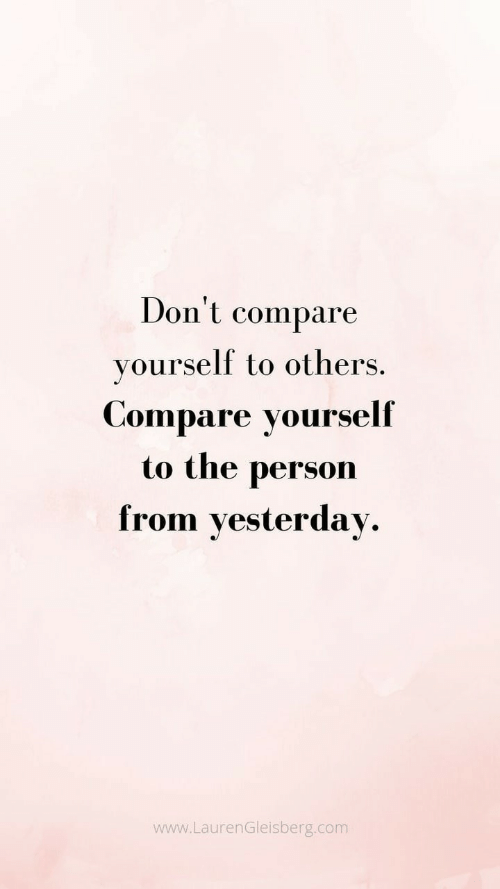 compare: Don't  compare  yourself to others.  Compare yourself  to the  person  from yesterday  www.LaurenGleisberg.com