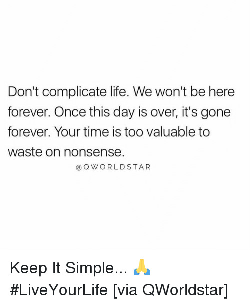 Life, Forever, and Time: Don't complicate life. We won't be here  forever. Once this day is over, it's gone  forever. Your time is too valuable to  waste on nonsense.  a QWORLDSTAR Keep It Simple... 🙏 #LiveYourLife [via QWorldstar]
