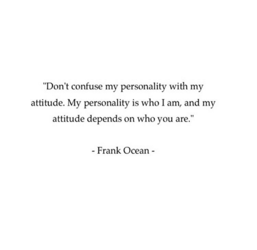 """Frank Ocean: """"Don't confuse my personality with my  attitude. My personality is who I am, and my  attitude depends on who you are.""""  - Frank Ocean"""
