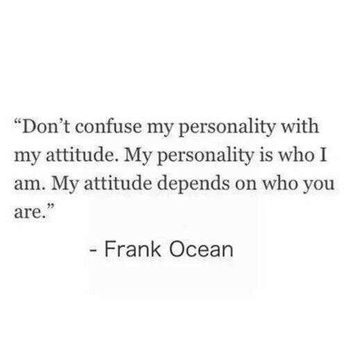 """Frank Ocean: """"Don't confuse my personality with  my attitude. My personality is who I  am. My attitude depends on who you  are  23  Frank Ocean"""