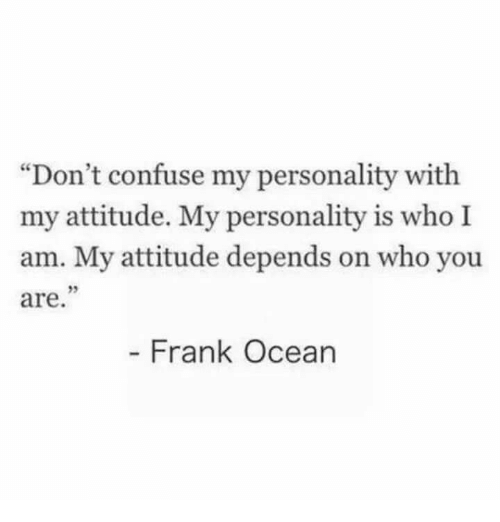 """Frank Ocean: """"Don't confuse my personality with  my attitude. My personality is who I  am. My attitude depends on who you  are  95  Frank Ocean"""