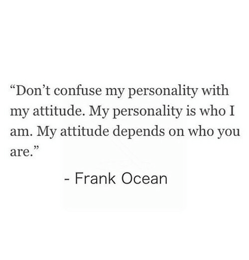 """Frank Ocean: """"Don't confuse my personality with  my attitude. My personality is who I  am. My attitude depends on who you  are  Frank Ocean"""