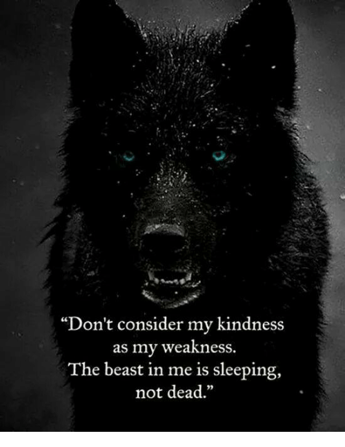 """Considence: """"Don't consider my kindness  as my weakness.  The beast in me is sleeping,  not dead"""