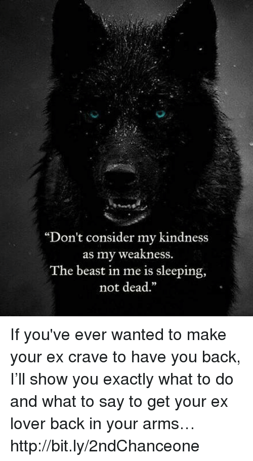 """Considence: """"Don't consider my kindness  as my weakness.  The beast in me is sleeping,  not dead."""" If you've ever wanted to make your ex crave to have you back, I'll show you exactly what to do and what to say to get your ex lover back in your arms… http://bit.ly/2ndChanceone"""