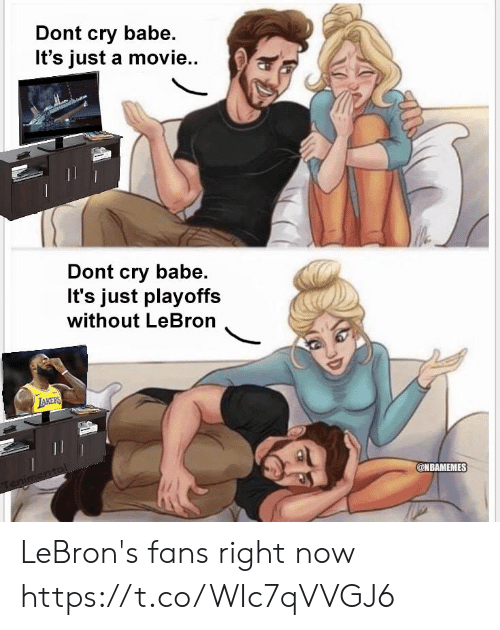 Dont Cry: Dont cry babe.  It's just a movie..  Dont cry babe.  It's just playoffs  without LeBron  @NBAMEMES LeBron's fans right now https://t.co/WIc7qVVGJ6