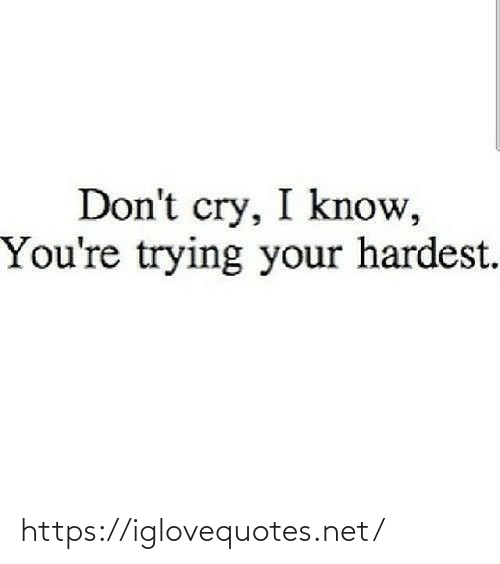 Hardest: Don't cry, I know,  You're trying your hardest. https://iglovequotes.net/
