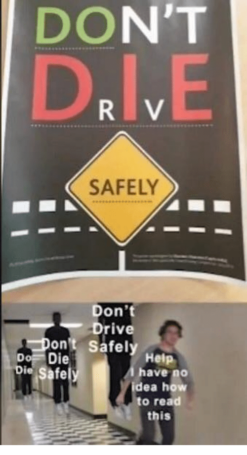 Drive, Help, and How To: DON'T  D.IV.E  SAFELY  Don't  Drive  Don't Safely Help  Do Die  Die Safely  Ahave no  idea how  to read  this