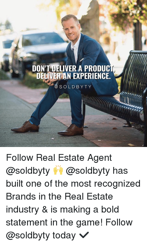 Memes, The Game, and Game: DONT DELIVER A PRODUC  DELIVER AN EXPERIENCE.  SOLDBYTY Follow Real Estate Agent @soldbyty 🙌 @soldbyty has built one of the most recognized Brands in the Real Estate industry & is making a bold statement in the game! Follow @soldbyty today ✔️