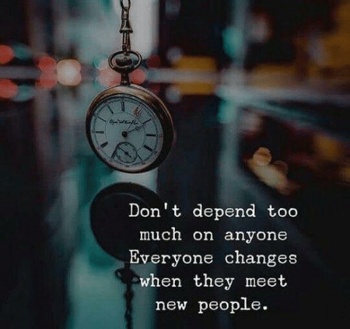 New People: Don't depend too  much on anyone  Everyone changes  when they meet  new people.
