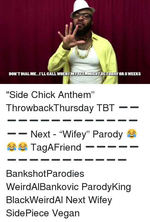 "Memes, Side Chick, and Tbt: DON'T DIAL ME..'LL CALL WHENIMFREE MIGHTBETODAY OR 5 WEEKS ""Side Chick Anthem"" ThrowbackThursday TBT ➖➖➖➖➖➖➖➖➖➖➖➖➖➖➖➖ Next - ""Wifey"" Parody 😂😂😂 TagAFriend ➖➖➖➖➖➖➖➖➖➖➖➖➖➖➖➖ BankshotParodies WeirdAlBankovic ParodyKing BlackWeirdAl Next Wifey SidePiece Vegan"