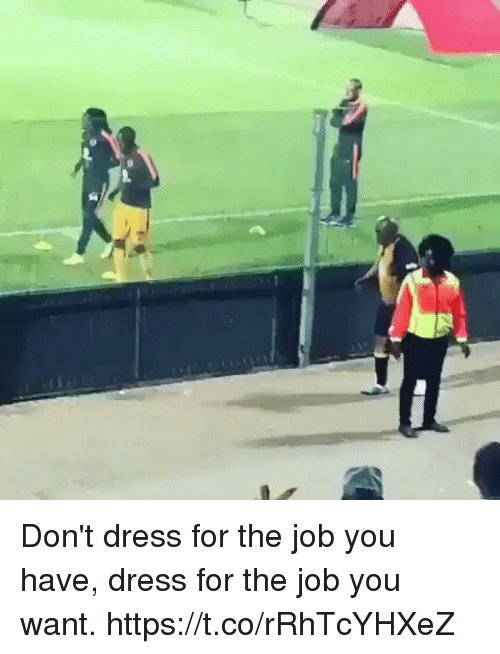 Soccer, Dress, and Job: Don't dress for the job you have, dress for the job you want.  https://t.co/rRhTcYHXeZ