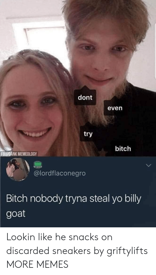 Dank, Memes, and Sneakers: dont  even  try  bitch  FB@DANK MEMEOLOGY  @lordflaconegro  Bitch nobody tryna steal yo billy  goat Lookin like he snacks on discarded sneakers by griftylifts MORE MEMES