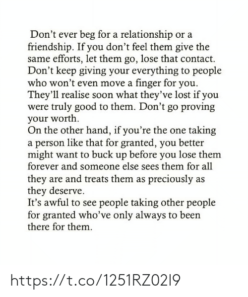 Memes, Soon..., and Lost: Don't ever beg for a relationship or a  friendship. If you don't feel them give the  same efforts, let them go, lose that contact.  Don't keep giving your everything to people  who won't even move a finger for you.  They'll realise soon what they've lost if you  were truly good to them. Don't go proving  your worth  On the other hand, if you're the one taking  a person like that for granted, you better  might want to buck up before you lose them  forever and someone else sees them for all  they are and treats them as preciously as  they deserve.  It's awful to see people taking other people  for granted who've only always to been  there for them. https://t.co/1251RZ02l9
