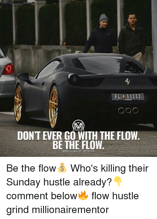 Memes, Sunday, and 🤖: DONT EVER GO WITH THE FLOW  BE THE FLOW  MILLIONAIRE MENTOR Be the flow💰 Who's killing their Sunday hustle already?👇comment below🔥 flow hustle grind millionairementor