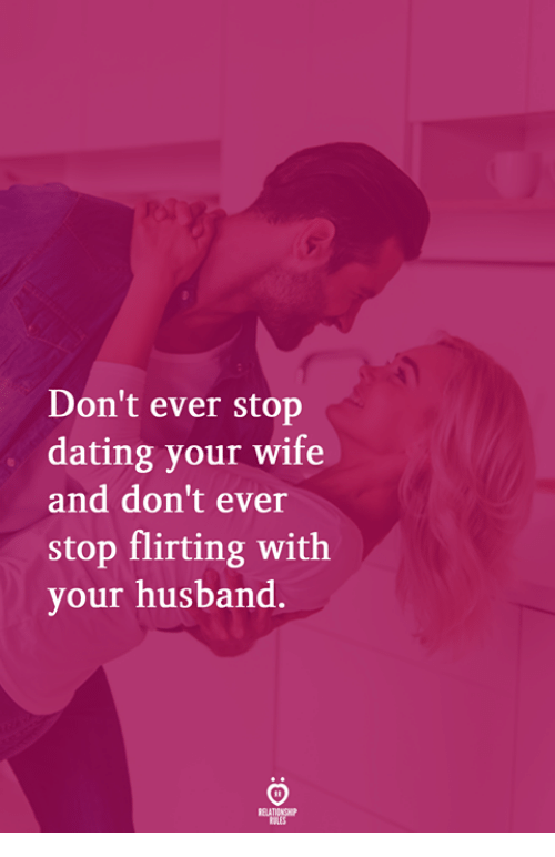 Dating, Husband, and Wife: Don't ever stop  dating your wife  and don't ever  stop flirting with  your husband.