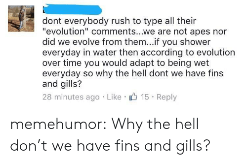 "Adapte: dont everybody rush to type all their  ""evolution"" comments...we are not apes nor  did we evolve from them...if you shower  everyday in water then according to evolution  over time you would adapt to being wet  everyday so why the hell dont we have fins  and gills?  28 minutes ago Like 15 Reply memehumor:  Why the hell don't we have fins and gills?"