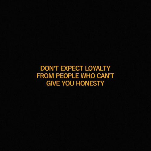 Honesty, Who, and You: DONT EXPECT LOYALTY  FROM PEOPLE WHO CAN'T  GIVE YOU HONESTY