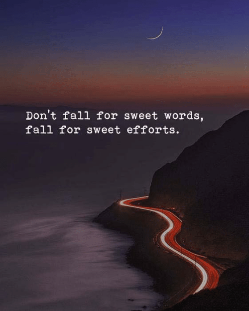 Efforts: Don't fall for sweet words,  fall for sweet efforts.
