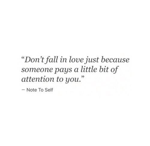 "Fall, Love, and You: ""Don't fall in love just because  someone pays a little bit of  attention to you.""  Note To Self"