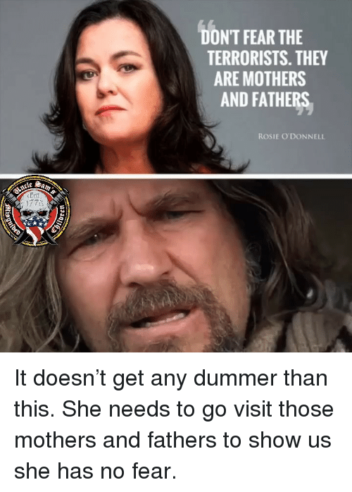 Memes, Rosie, and Fear: DONT FEAR THE  TERRORISTS. THEY  ARE MOTHERS  AND FATHERS  ROSIE O'DONNELL It doesn't get any dummer than this. She needs to go visit those mothers and fathers to show us she has no fear.