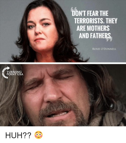 Huh, Memes, and Rosie: DON'T FEAR THE  TERRORISTS. THEY  ARE MOTHERS  AND FATHERS  ROSIE O DONNELL  TURNING  POINTUSA HUH?? 😳