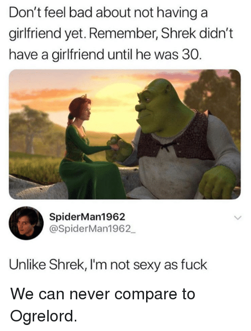 """Sexy As Fuck: Don't feel bad about not having a  girlfriend yet. Remember, Shrek didn't  have a girlfriend until he was 30.  """"b  SpiderMan1962  @SpiderMan1962  Unlike Shrek, I'm not sexy as fuck We can never compare to Ogrelord."""