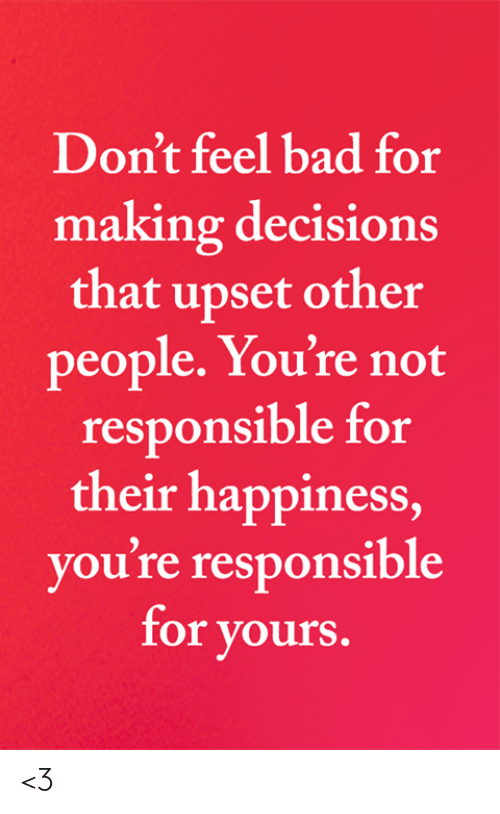 Bad, Memes, and Decisions: Don't feel bad for  making decisions  that upset other  people. You're not  responsible for  their happiness,  you're responsible  for yours. <3