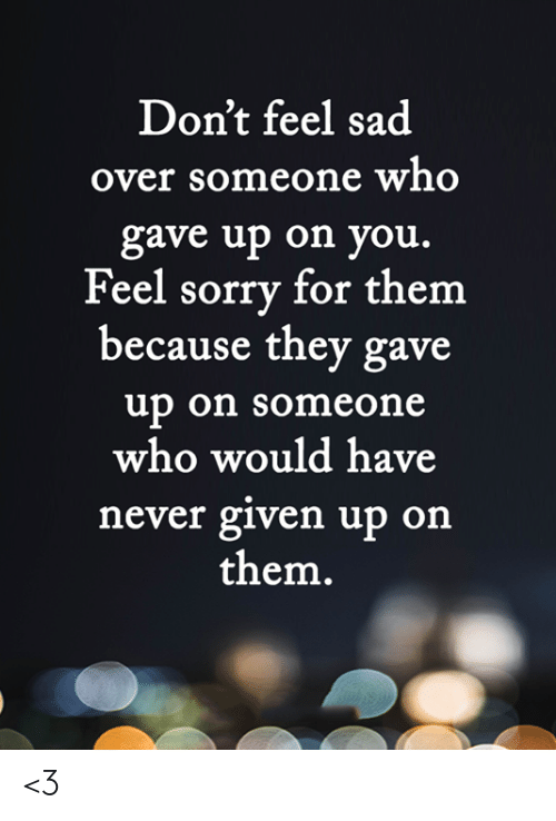 Memes, Sorry, and Sad: Don't feel sad  over someone who  gave up on you.  Feel sorry for them  because they gave  up on someone  who would have  never given up on  them. <3